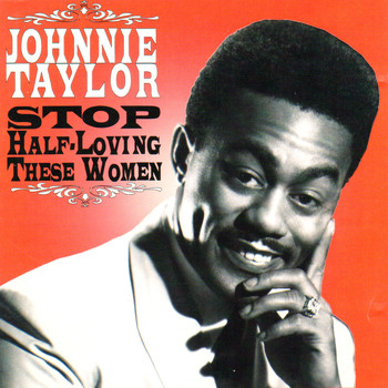 Johnnie Taylor - Stop Half-Loving These Women