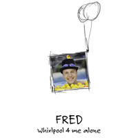 Fred - Whirlpool 4 me alone