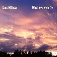 Ross Milligan - What You Wish For
