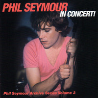 Phil Seymour - In Concert! Phil Seymour Archive Series, Vol. 3
