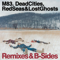 M83 - Dead Cities, Red Seas & Lost Ghosts - Remixes & B-Sides