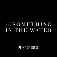 Point Of Grace - Something In The Water