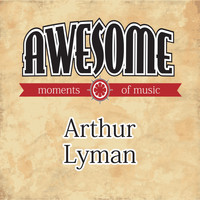Arthur Lyman - Awesome Moments of Music.