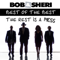 Bob & Sheri - Best of the Best and the Rest Is a Mess