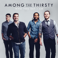 Among the Thirsty - Who You Say I Am