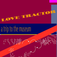 Love Tractor - A Trip to the Museum