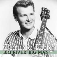 Claude King - Big River, Big Man