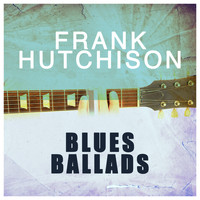 Frank Hutchison - Blues Ballads