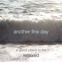 Another Fine Day - A Good Place to Be - Remixed