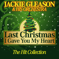 Jackie Gleason & His Orchestra - Last Christmas I Gave You My Heart (The Hit Collection)