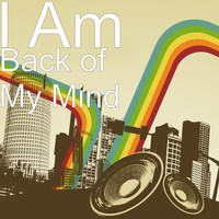 I Am - Back of My Mind