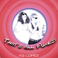 K2 Lopez - That's All Funks!