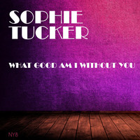 Sophie Tucker - What Good Am I Without You
