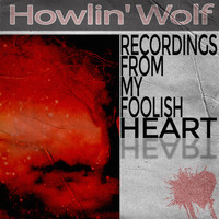 Howlin' Wolf - Recordings from My Foolish Heart
