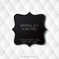 Bradley Kincaid - I Could Not Call Her Mother