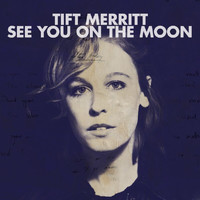 Tift Merritt - See You On The Moon (Bonus Track Version)