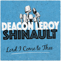 Deacon Leroy Shinault - Lord I Come to Thee