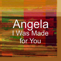 Angela - I Was Made for You