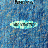 Memphis Minnie - You Got to Get out of Here