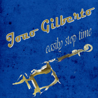 Joao Gilberto - Easily Stop Time