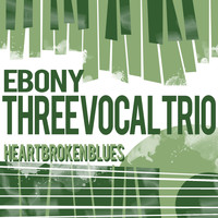Ebony Three Vocal Trio - Heartbroken Blues
