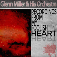 Glenn Miller & His Orchestra - Recordings from My Foolish Heart