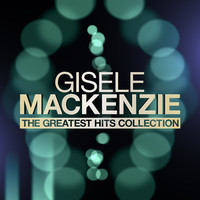 Gisele MacKenzie - The Greatest Hits Collection