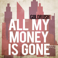 Goldrush - All My Money Is Gone