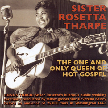Sister Rosetta Tharpe - The One And Only Queen Of Hot Gospel