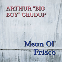 "Arthur ""Big Boy"" Crudup - Mean Ol' Frisco"