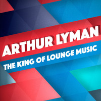 Arthur Lyman - The King of Lounge Music