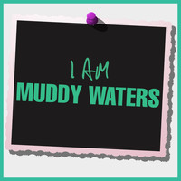 Muddy Waters - I Am Muddy Waters