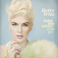 Betty Who - Take Me When You Go (Deluxe Version)