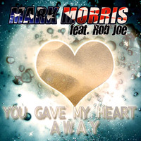 Mark Morris feat. Rob Joe - You Gave My Heart Away