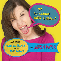 Lauren Mayer - If My Uterus Were a Gun (And Other Musical Rants from the News)