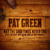 Pat Green - May the Good Times Never End (feat. Delbert Mcclinton and Lee Roy Parnell)