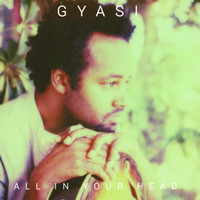 Gyasi - All in Your Head
