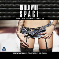 Kid Chris - In Bed With Space - Ibiza Club Essentials, Pt. 17 (The Essential Tracks Compiled By Kid Chris)