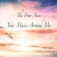The Four Aces - Your Music Around Me