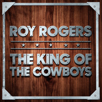 Roy Rogers - The King of the Cowboys
