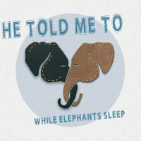 He Told Me To - While Elephants Sleep