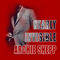 Archie Shepp - Nearly Invisible