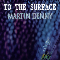 Martin Denny - To The Surface