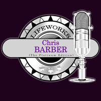 Chris Barber - Lifeworks - Chris Barber (The Platinum Edition)