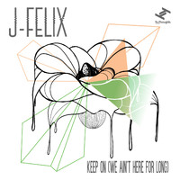 J-Felix - Keep On (We Ain't Here For Long)