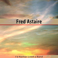 Fred Astaire - I'd Rather Lead a Band