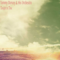 Tommy Dorsey & His Orchestra - Tonight in Time