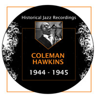 Coleman Hawkins - Historical Jazz Recordings: 1944-1945