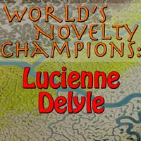 Lucienne Delyle - World's Novelty Champions: Lucienne Delyle