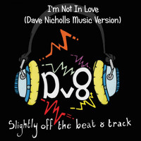 Dv8 - I'm Not in Love (Dave Nicholls Music Version)